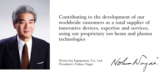 Contributing to the development of our worldwide customers as a total supplier of innovative devices, expertise and services, using our proprietary ion beam and plasma technologies Nissin Ion Equipment, Co., Ltd. President's Nobuo Nagai